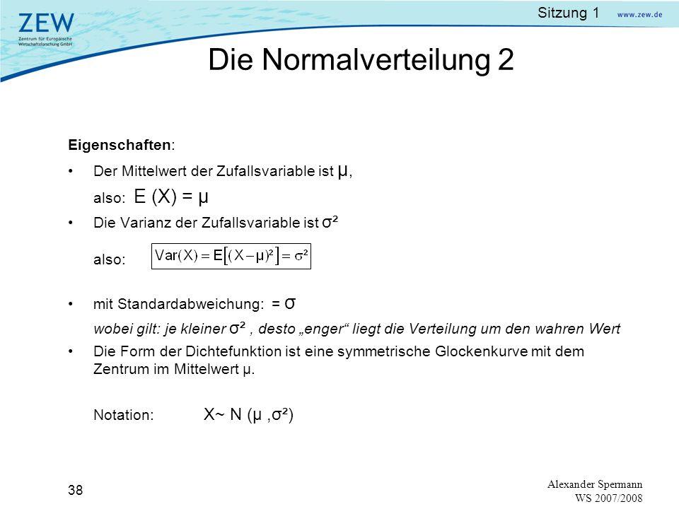 Sitzung 1 37 Alexander Spermann WS 2007/2008 Stetige Verteilung, die in der Statistik eine zentrale Rolle spielt. Eine Zufallsvariable X ist normalver