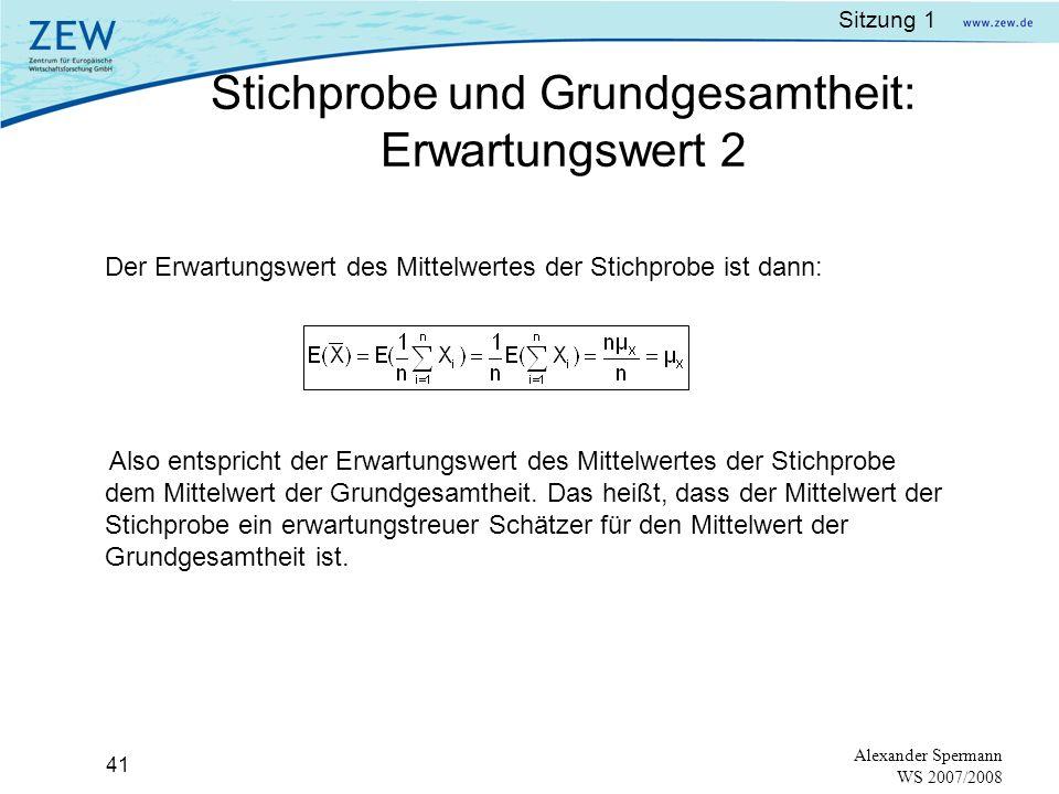 Sitzung 1 40 Alexander Spermann WS 2007/2008 Gezogene Zufallsstichproben der Grundgesamtheit sind: X 1,X 2,X 3,…,X n Der Stichprobenmittelwert ist dann: Es gilt, dass der Erwartungswert der Summe der Stichprobe gleich der Summe der Erwartungswerte ist: Da jede Zufallsstichprobe X i den Mittelwert μ X hat, können wir schreiben: Stichprobe und Grundgesamtheit: Erwartungswert 1