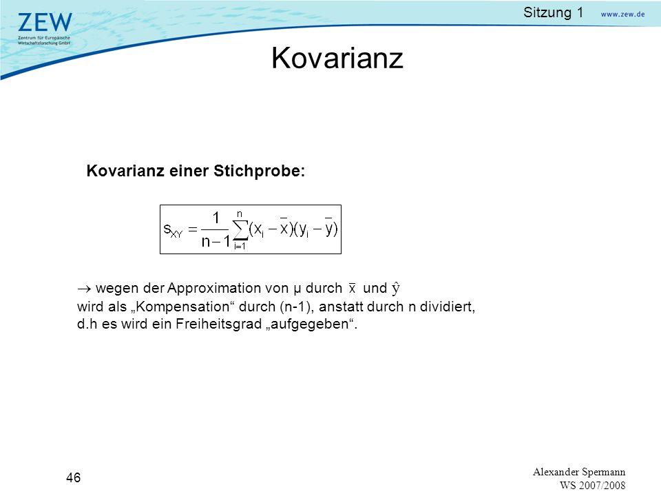 Sitzung 1 45 Alexander Spermann WS 2007/2008 Es werden n Beobachtungen X 1,X 2,X 3,…,X n aus der Grundgesamtheit zufällig gezogen, wobei der wahre Mittelwert und die wahre Varianz unbekannt sind.