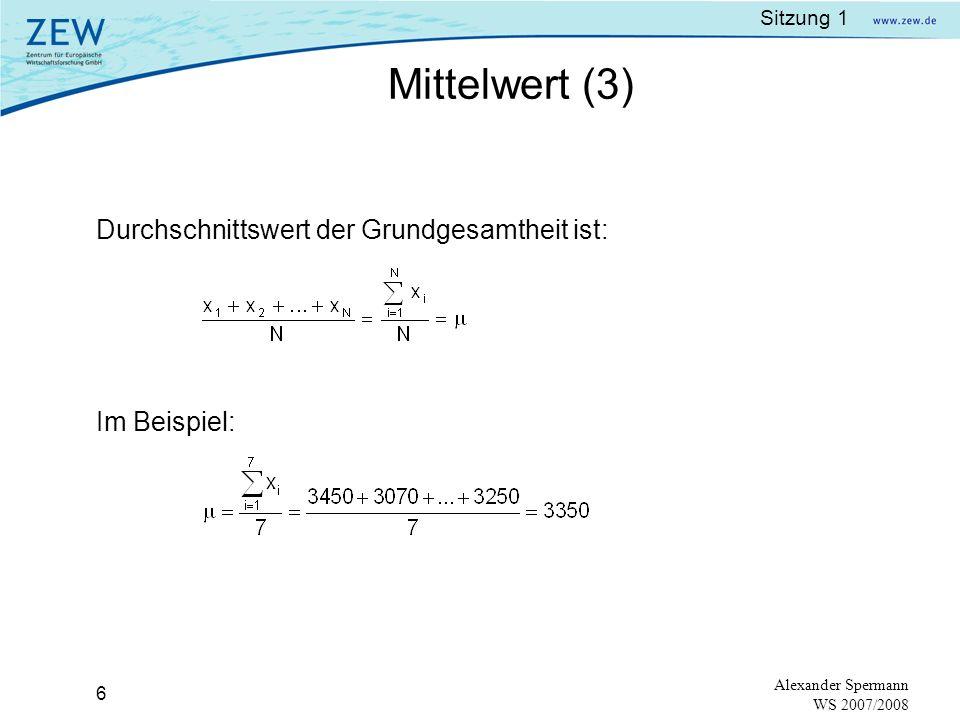 Sitzung 1 5 Alexander Spermann WS 2007/2008 Notation:N = Anzahl der Beobachtungen x 1, x 2, x 3,…,x n – Beobachtungen der Grundgesamtheit Beispiel: Gegeben sind 7 Monatsgehälter von Geschäftsführern in Euro: 3000 3200 3600 3400 Mittelwert (2)