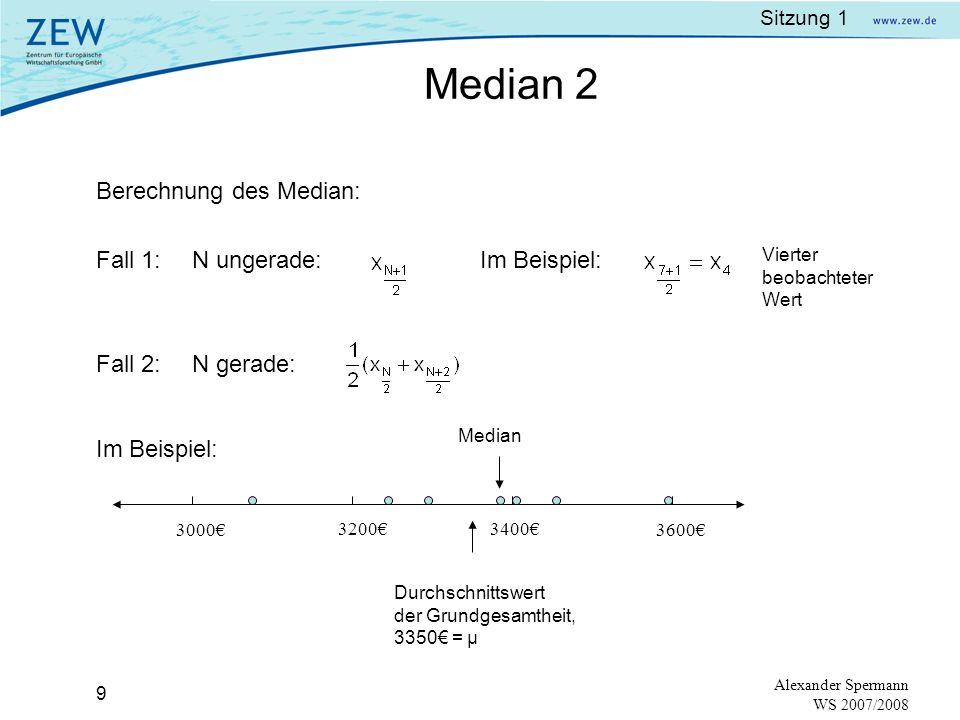 Sitzung 1 8 Alexander Spermann WS 2007/2008 Median (median): mittlerer Wert einer geordneten Datenreihe Beispiel:Gehälter der 7 Geschäftsführer sind nach der Größe wie folgt geordnet:: Median = Wert in der Mitte rechts und links davon sind jeweils 3 Werte Median:N ungerade: der mittlere Wert bei einer Reihe nach der Größe geordneten Beobachtungen N gerade: Durchschnitt der 2 mittleren Werte bei einer Reihe der Größe nach geordneten Beobachtungen 3 0703 2503 2903 3803 4103 4503 600 Median 1