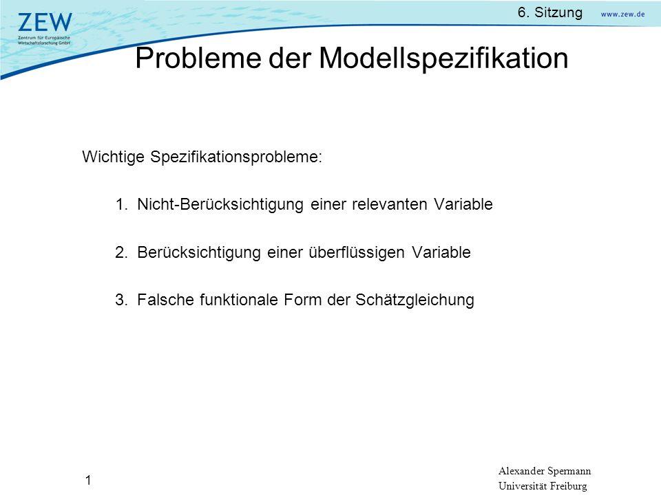 Alexander Spermann Universität Freiburg 6. Sitzung 1 Wichtige Spezifikationsprobleme: Nicht-Berücksichtigung einer relevanten Variable Berücksichtigun
