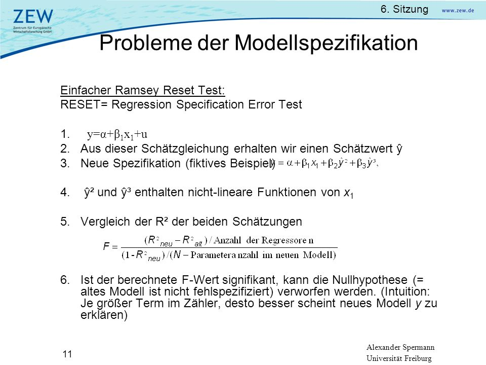 Alexander Spermann Universität Freiburg 6. Sitzung 11 Einfacher Ramsey Reset Test: RESET= Regression Specification Error Test y=α+β 1 x 1 +u Aus diese