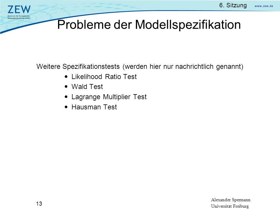 Alexander Spermann Universität Freiburg 6. Sitzung 13 Weitere Spezifikationstests (werden hier nur nachrichtlich genannt) Likelihood Ratio Test Wald T