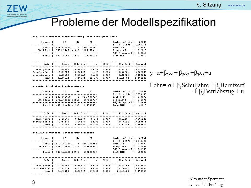 Alexander Spermann Universität Freiburg 6. Sitzung 3 Probleme der Modellspezifikation y=α+β 1 x 1 + β 2 x 2 +β 3 x 3 +u Lohn= α+ β 1 Schuljahre + β 2