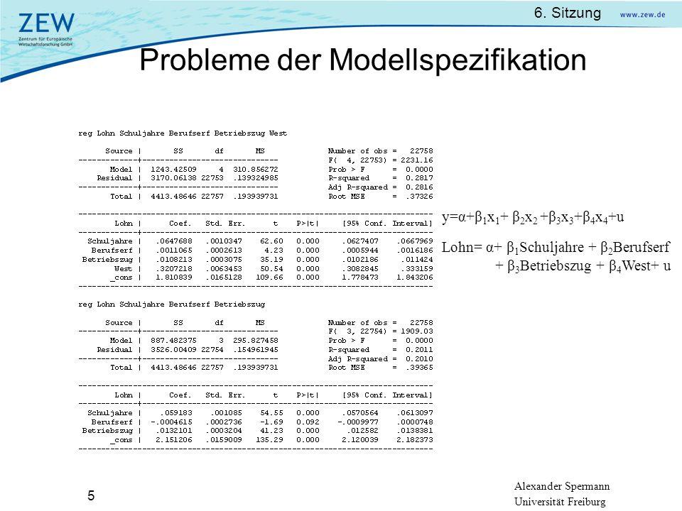 Alexander Spermann Universität Freiburg 6. Sitzung 5 Probleme der Modellspezifikation y=α+β 1 x 1 + β 2 x 2 +β 3 x 3 +β 4 x 4 +u Lohn= α+ β 1 Schuljah