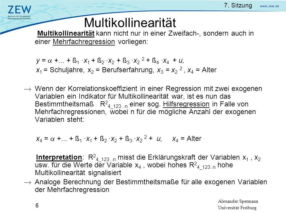 7. Sitzung Alexander Spermann Universität Freiburg 6 Multikollinearität kann nicht nur in einer Zweifach-, sondern auch in einer Mehrfachregression vo