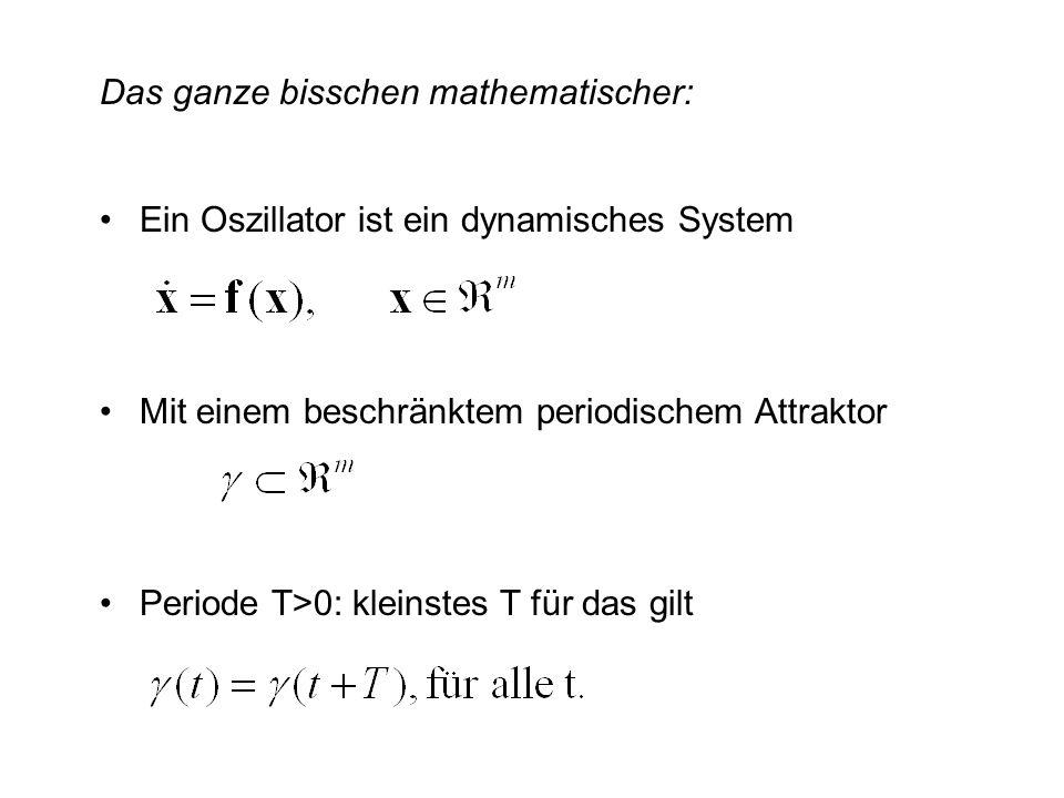 Das ganze bisschen mathematischer: Ein Oszillator ist ein dynamisches System Mit einem beschränktem periodischem Attraktor Periode T>0: kleinstes T fü