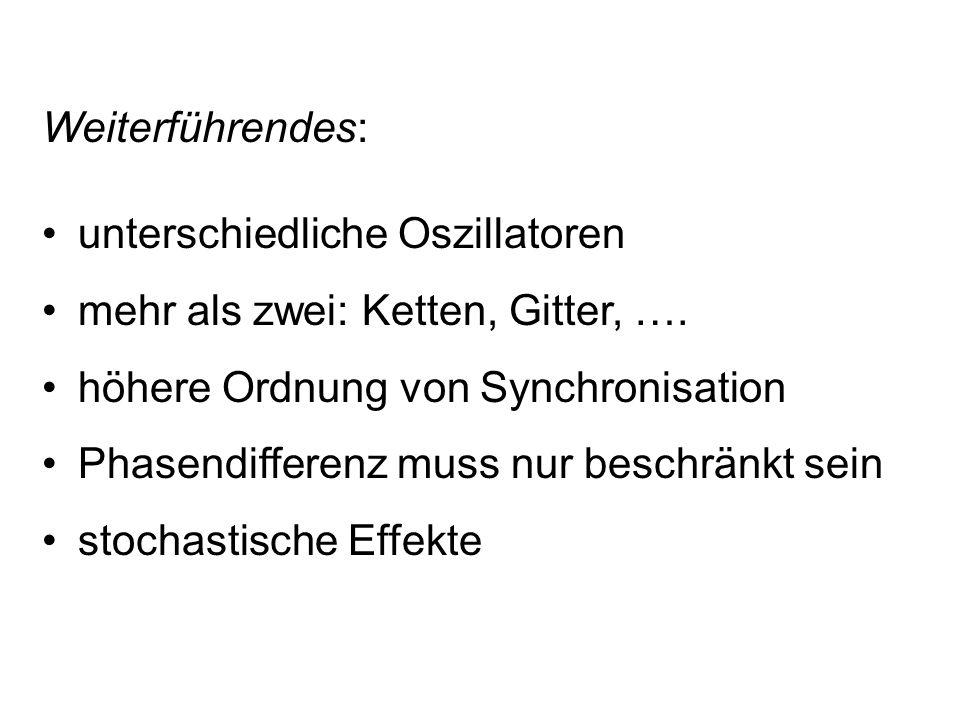 Weiterführendes: unterschiedliche Oszillatoren mehr als zwei: Ketten, Gitter, …. höhere Ordnung von Synchronisation Phasendifferenz muss nur beschränk