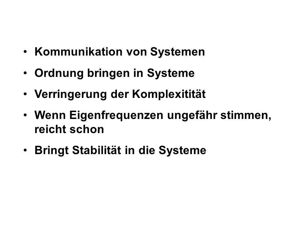 Kommunikation von Systemen Ordnung bringen in Systeme Verringerung der Komplexitität Wenn Eigenfrequenzen ungefähr stimmen, reicht schon Bringt Stabilität in die Systeme