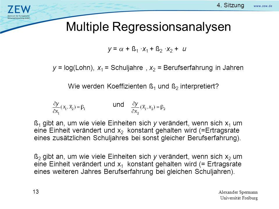 4. Sitzung Alexander Spermann Universität Freiburg 13 y = + ß 1 ·x 1 + ß 2 ·x 2 + u y = log(Lohn), x 1 = Schuljahre, x 2 = Berufserfahrung in Jahren W