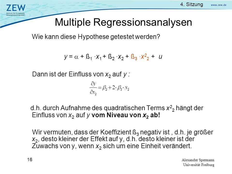 4. Sitzung Alexander Spermann Universität Freiburg 16 Wie kann diese Hypothese getestet werden? y = + ß 1 ·x 1 + ß 2 ·x 2 + ß 3 ·x 2 2 + u Dann ist de
