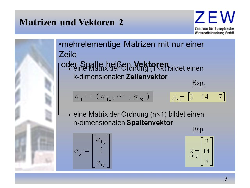 3 mehrelementige Matrizen mit nur einer Zeile oder Spalte heißen Vektoren eine Matrix der Ordnung (1×k) bildet einen k-dimensionalen Zeilenvektor Bsp.