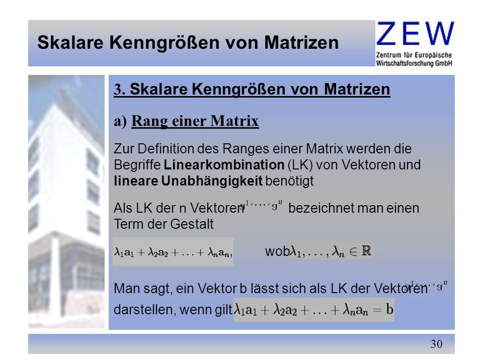 30 Skalare Kenngrößen von Matrizen 3. Skalare Kenngrößen von Matrizen a) Rang einer Matrix Zur Definition des Ranges einer Matrix werden die Begriffe