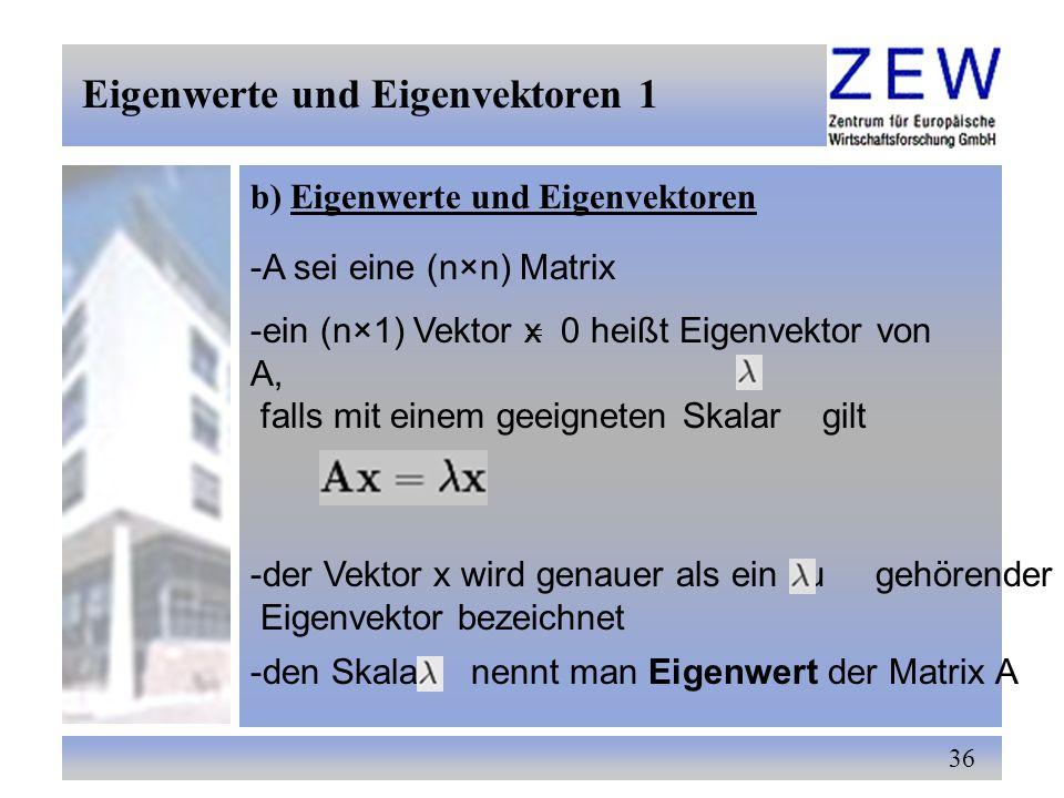36 b) Eigenwerte und Eigenvektoren -A sei eine (n×n) Matrix -ein (n×1) Vektor x 0 heißt Eigenvektor von A, falls mit einem geeigneten Skalar gilt -der