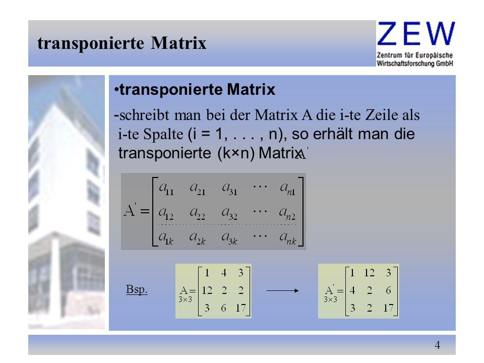 4 transponierte Matrix - schreibt man bei der Matrix A die i-te Zeile als i-te Spalte (i = 1,..., n), so erhält man die transponierte (k×n) Matrix Bsp