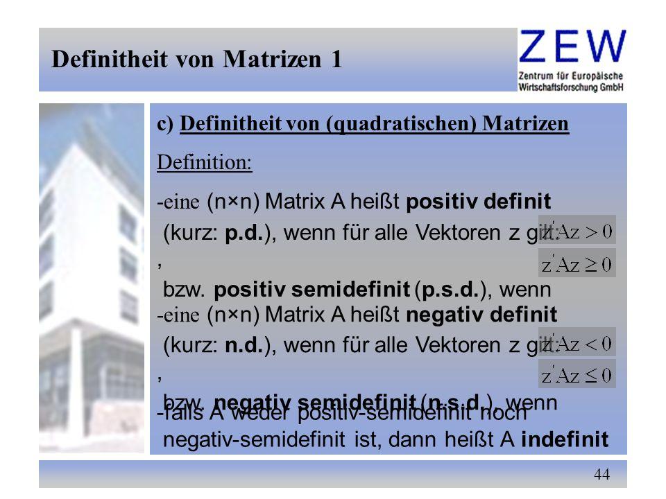 44 c) Definitheit von (quadratischen) Matrizen Definitheit von Matrizen 1 Definition: -eine (n×n) Matrix A heißt positiv definit (kurz: p.d.), wenn fü