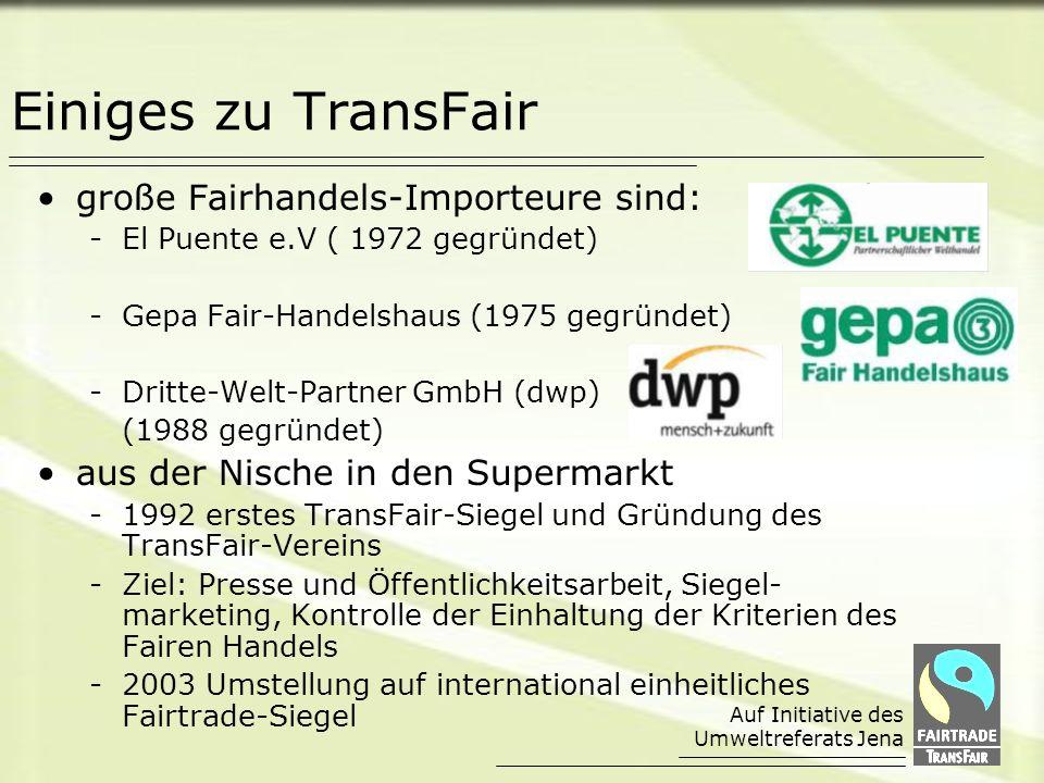Auf Initiative des Umweltreferats Jena Einiges zu TransFair große Fairhandels-Importeure sind: -El Puente e.V ( 1972 gegründet) -Gepa Fair-Handelshaus (1975 gegründet) -Dritte-Welt-Partner GmbH (dwp) (1988 gegründet) aus der Nische in den Supermarkt -1992 erstes TransFair-Siegel und Gründung des TransFair-Vereins -Ziel: Presse und Öffentlichkeitsarbeit, Siegel- marketing, Kontrolle der Einhaltung der Kriterien des Fairen Handels -2003 Umstellung auf international einheitliches Fairtrade-Siegel