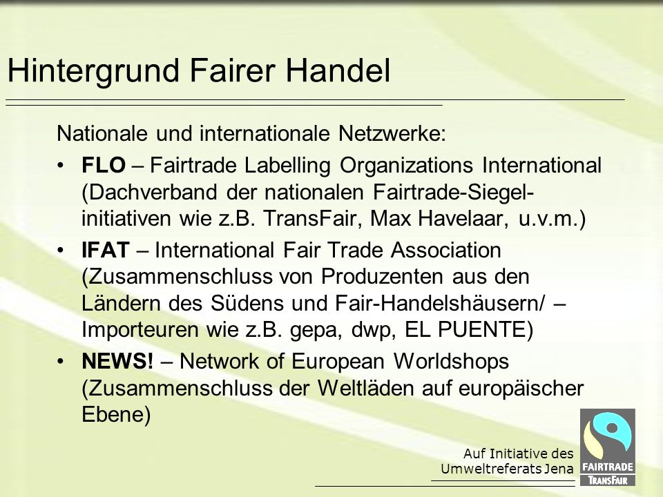 Auf Initiative des Umweltreferats Jena Hintergrund Fairer Handel Nationale und internationale Netzwerke: FLO – Fairtrade Labelling Organizations International (Dachverband der nationalen Fairtrade-Siegel- initiativen wie z.B.
