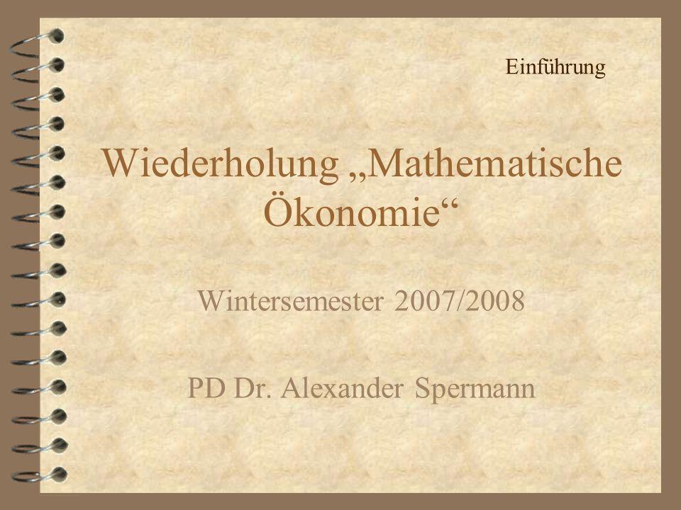 Wiederholung Mathematische Ökonomie Wintersemester 2007/2008 PD Dr. Alexander Spermann Einführung