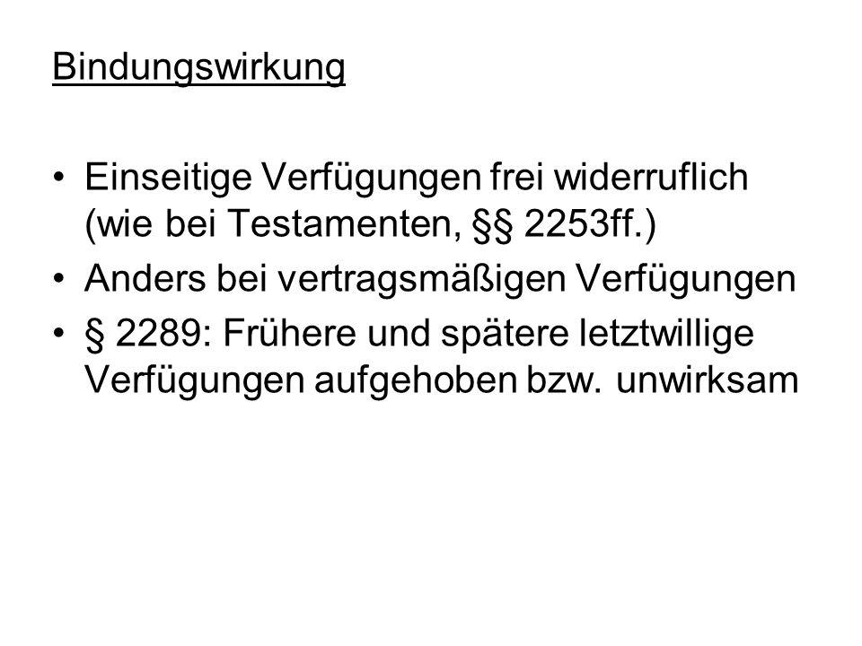 Bindungswirkung Einseitige Verfügungen frei widerruflich (wie bei Testamenten, §§ 2253ff.) Anders bei vertragsmäßigen Verfügungen § 2289: Frühere und