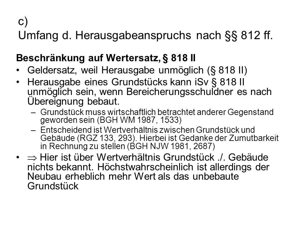 c) Umfang d. Herausgabeanspruchs nach §§ 812 ff. Beschränkung auf Wertersatz, § 818 II Geldersatz, weil Herausgabe unmöglich (§ 818 II) Herausgabe ein