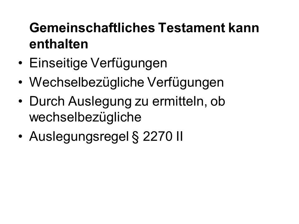 Gemeinschaftliches Testament kann enthalten Einseitige Verfügungen Wechselbezügliche Verfügungen Durch Auslegung zu ermitteln, ob wechselbezügliche Auslegungsregel § 2270 II