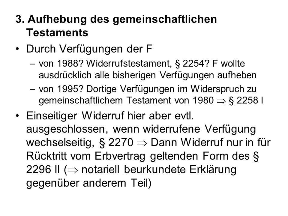 3. Aufhebung des gemeinschaftlichen Testaments Durch Verfügungen der F –von 1988? Widerrufstestament, § 2254? F wollte ausdrücklich alle bisherigen Ve