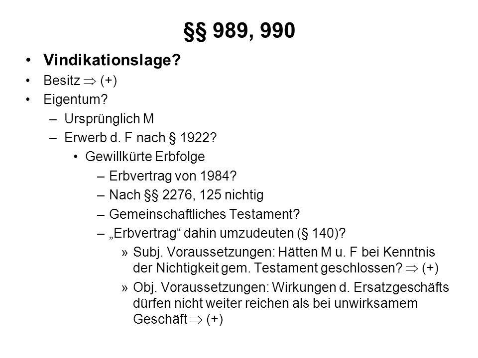 §§ 989, 990 Vindikationslage? Besitz (+) Eigentum? –Ursprünglich M –Erwerb d. F nach § 1922? Gewillkürte Erbfolge –Erbvertrag von 1984? –Nach §§ 2276,