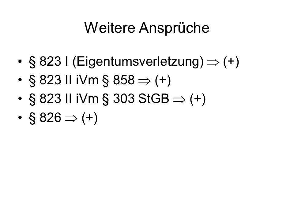 Weitere Ansprüche § 823 I (Eigentumsverletzung) (+) § 823 II iVm § 858 (+) § 823 II iVm § 303 StGB (+) § 826 (+)
