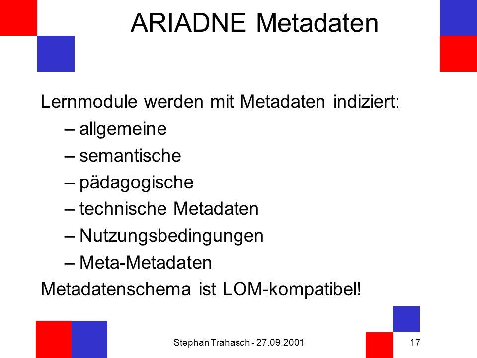 Stephan Trahasch - 27.09.200117 ARIADNE Metadaten Lernmodule werden mit Metadaten indiziert: –allgemeine –semantische –pädagogische –technische Metadaten –Nutzungsbedingungen –Meta-Metadaten Metadatenschema ist LOM-kompatibel!