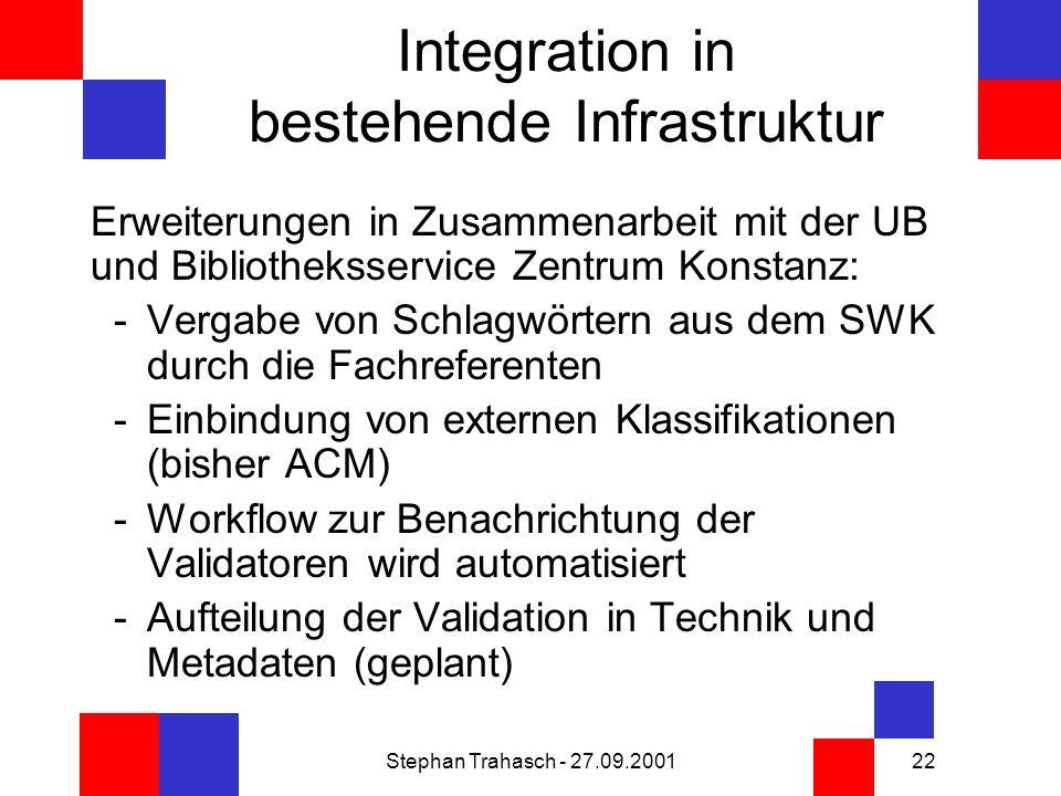 Stephan Trahasch - 27.09.200122 Integration in bestehende Infrastruktur Erweiterungen in Zusammenarbeit mit der UB und Bibliotheksservice Zentrum Konstanz: -Vergabe von Schlagwörtern aus dem SWK durch die Fachreferenten -Einbindung von externen Klassifikationen (bisher ACM) -Workflow zur Benachrichtung der Validatoren wird automatisiert -Aufteilung der Validation in Technik und Metadaten (geplant)