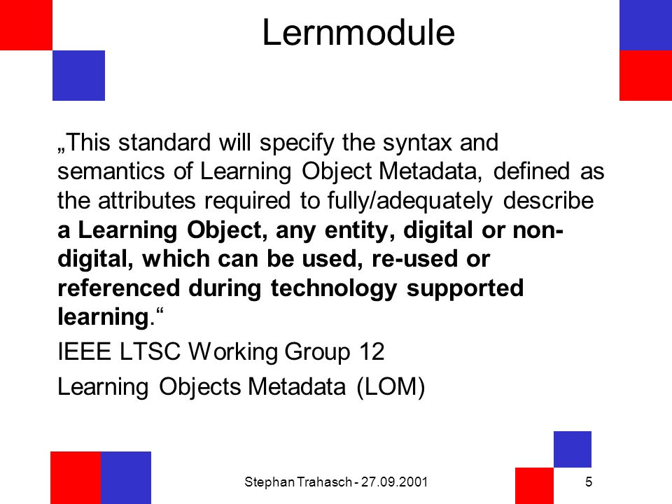 Stephan Trahasch - 27.09.20015 Lernmodule This standard will specify the syntax and semantics of Learning Object Metadata, defined as the attributes required to fully/adequately describe a Learning Object, any entity, digital or non- digital, which can be used, re-used or referenced during technology supported learning.