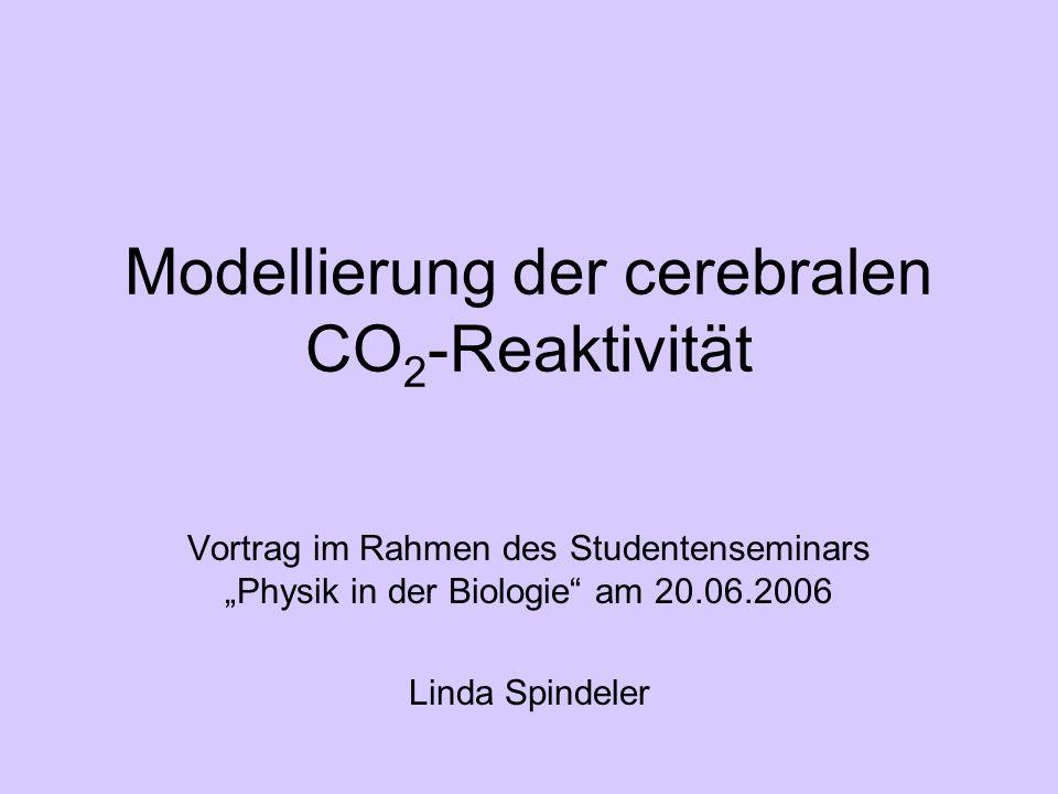 Modellierung der cerebralen CO 2 -Reaktivität Vortrag im Rahmen des Studentenseminars Physik in der Biologie am 20.06.2006 Linda Spindeler