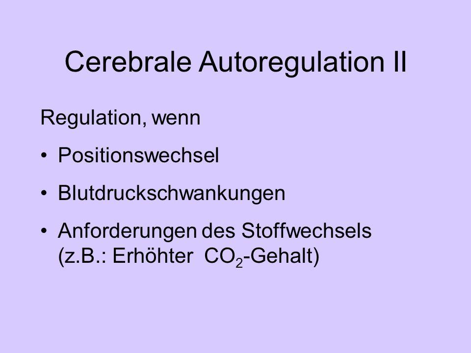 Cerebrale Autoregulation II Regulation, wenn Positionswechsel Blutdruckschwankungen Anforderungen des Stoffwechsels (z.B.: Erhöhter CO 2 -Gehalt)