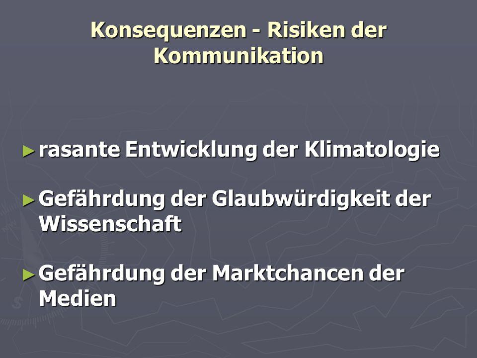 Konsequenzen - Risiken der Kommunikation rasante Entwicklung der Klimatologie rasante Entwicklung der Klimatologie Gefährdung der Glaubwürdigkeit der