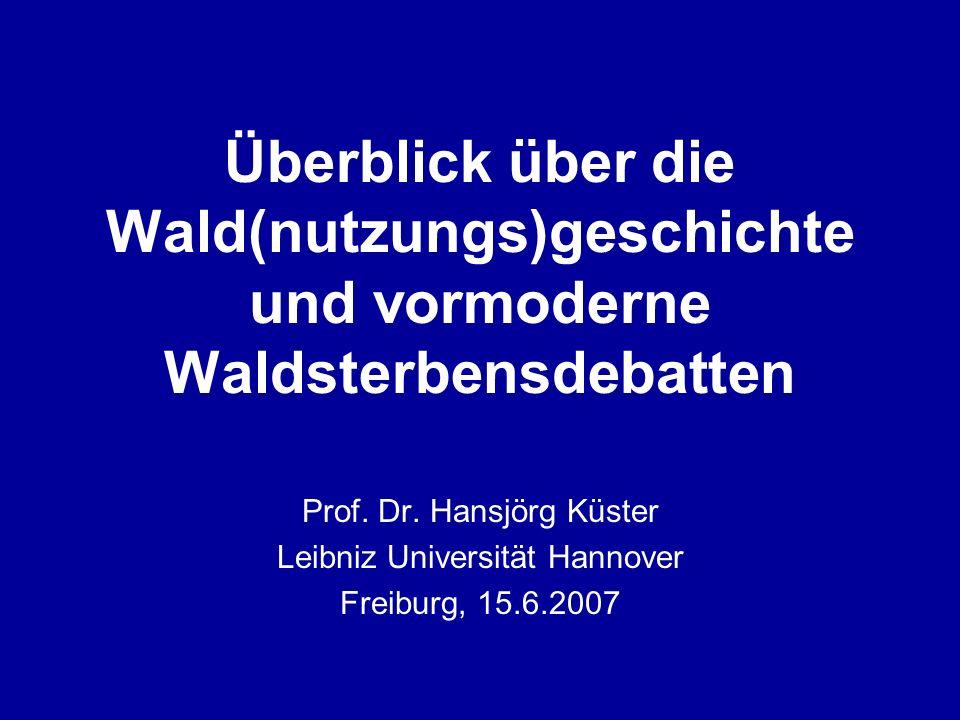 Überblick über die Wald(nutzungs)geschichte und vormoderne Waldsterbensdebatten Prof. Dr. Hansjörg Küster Leibniz Universität Hannover Freiburg, 15.6.