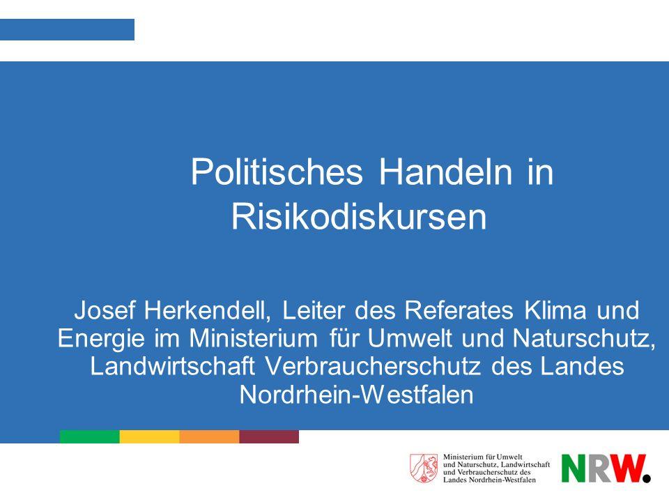 Politisches Handeln in Risikodiskursen Josef Herkendell, Leiter des Referates Klima und Energie im Ministerium für Umwelt und Naturschutz, Landwirtsch