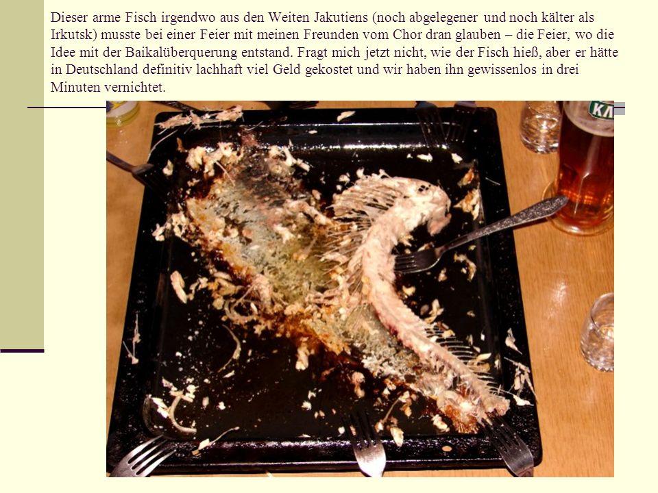 Dieser arme Fisch irgendwo aus den Weiten Jakutiens (noch abgelegener und noch kälter als Irkutsk) musste bei einer Feier mit meinen Freunden vom Chor