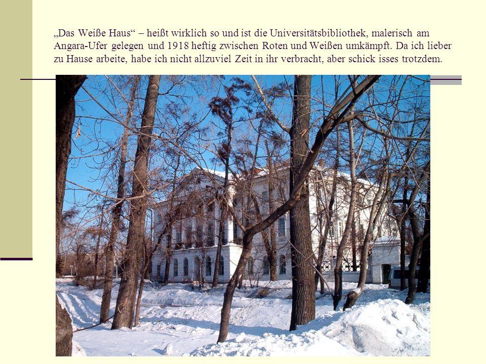 Das Weiße Haus – heißt wirklich so und ist die Universitätsbibliothek, malerisch am Angara-Ufer gelegen und 1918 heftig zwischen Roten und Weißen umkä