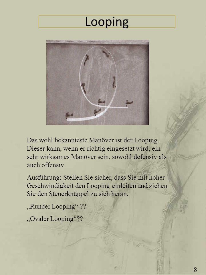 Looping Das wohl bekannteste Manöver ist der Looping. Dieser kann, wenn er richtig eingesetzt wird, ein sehr wirksames Manöver sein, sowohl defensiv a