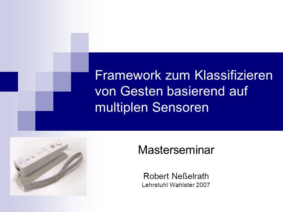 Masterseminar Robert Neßelrath Lehrstuhl Wahlster 2007 Framework zum Klassifizieren von Gesten basierend auf multiplen Sensoren