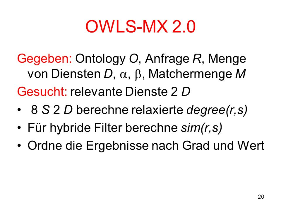 20 OWLS-MX 2.0 Gegeben: Ontology O, Anfrage R, Menge von Diensten D,,, Matchermenge M Gesucht: relevante Dienste 2 D 8 S 2 D berechne relaxierte degree(r,s) Für hybride Filter berechne sim(r,s) Ordne die Ergebnisse nach Grad und Wert