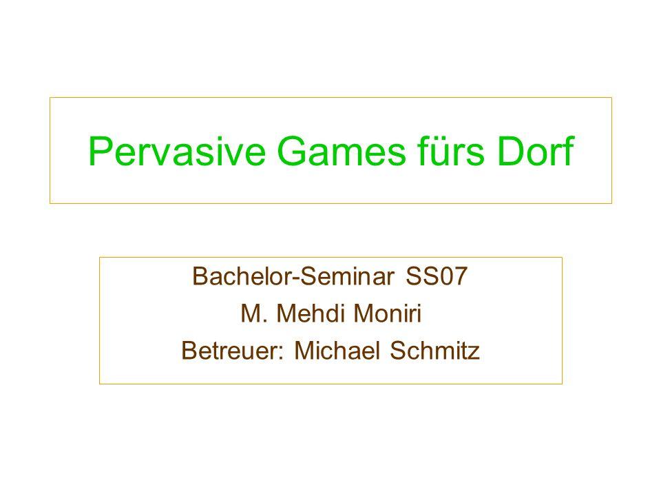 Pervasive Games fürs Dorf Bachelor-Seminar SS07 M. Mehdi Moniri Betreuer: Michael Schmitz