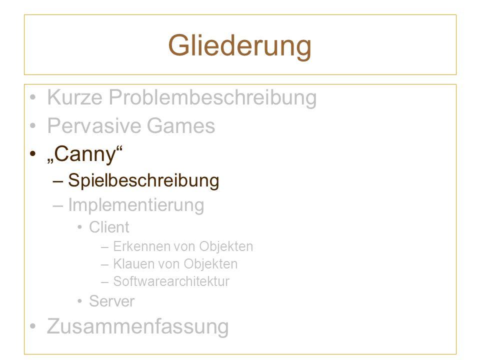 Gliederung Kurze Problembeschreibung Pervasive Games Canny –Spielbeschreibung –Implementierung Client –Erkennen von Objekten –Klauen von Objekten –Softwarearchitektur Server Zusammenfassung