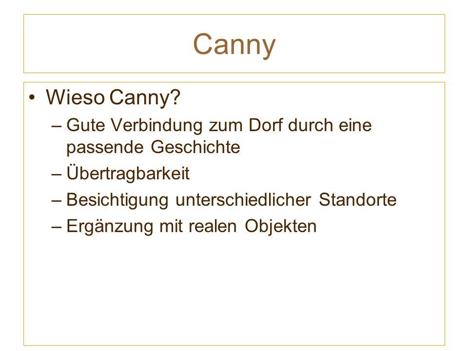 Canny Wieso Canny? –Gute Verbindung zum Dorf durch eine passende Geschichte –Übertragbarkeit –Besichtigung unterschiedlicher Standorte –Ergänzung mit