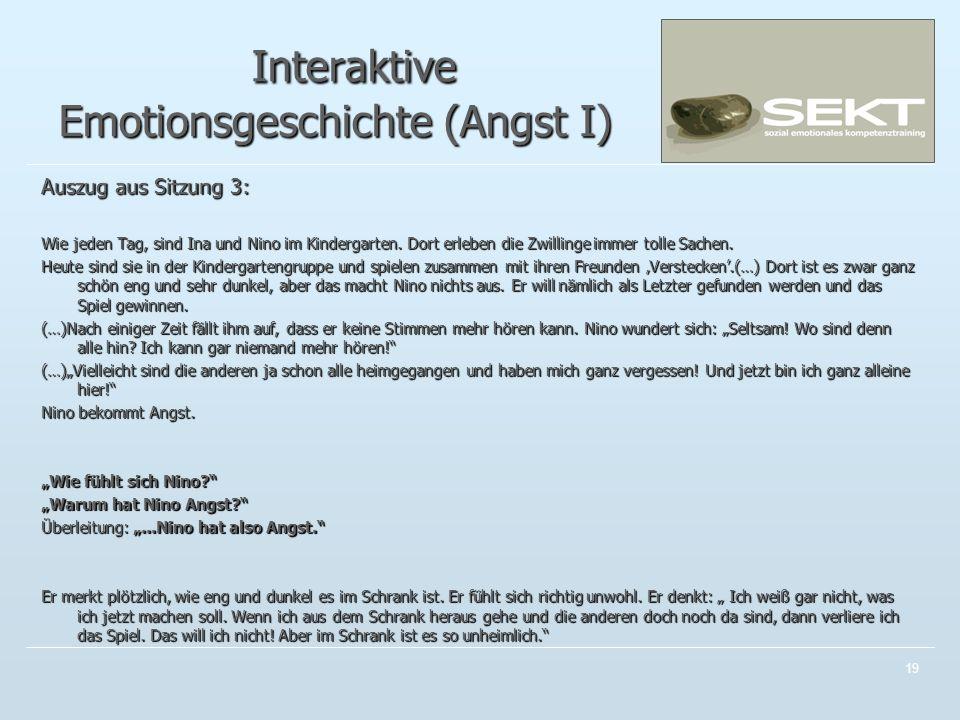 19 Interaktive Emotionsgeschichte (Angst I) Interaktive Emotionsgeschichte (Angst I) Auszug aus Sitzung 3: Wie jeden Tag, sind Ina und Nino im Kinderg