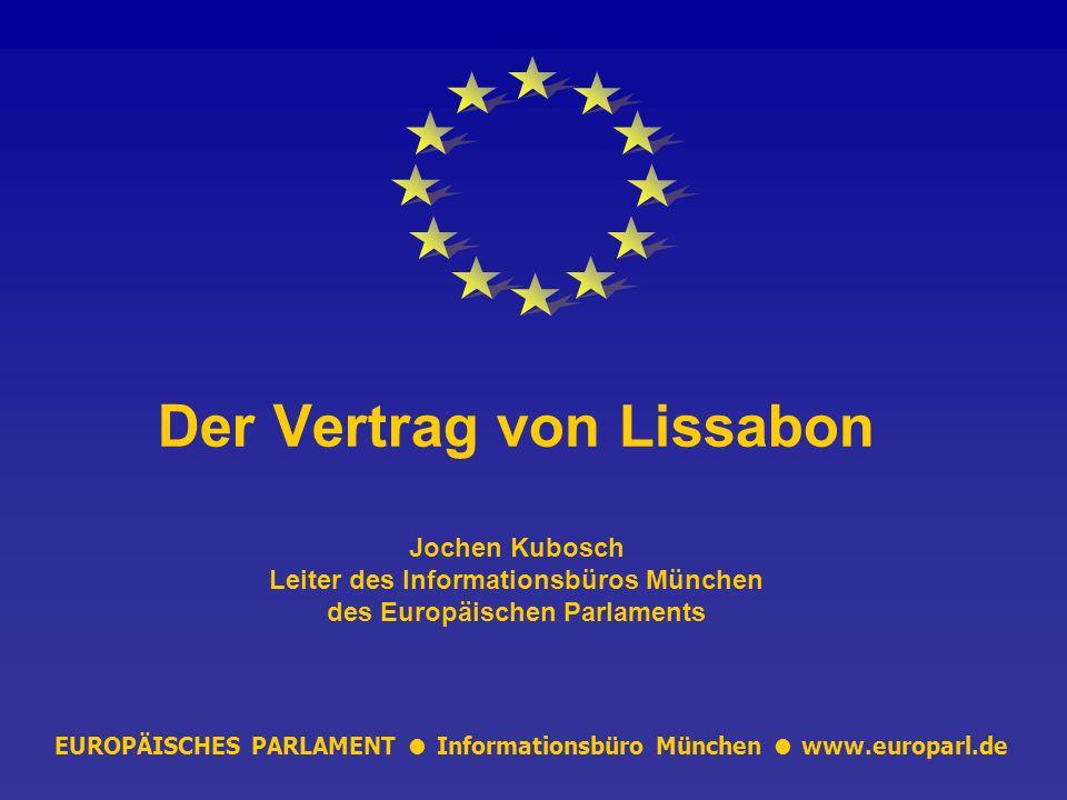EUROPÄISCHES PARLAMENT Informationsbüro München www.europarl.de Der Vertrag von Lissabon Jochen Kubosch Leiter des Informationsbüros München des Europäischen Parlaments