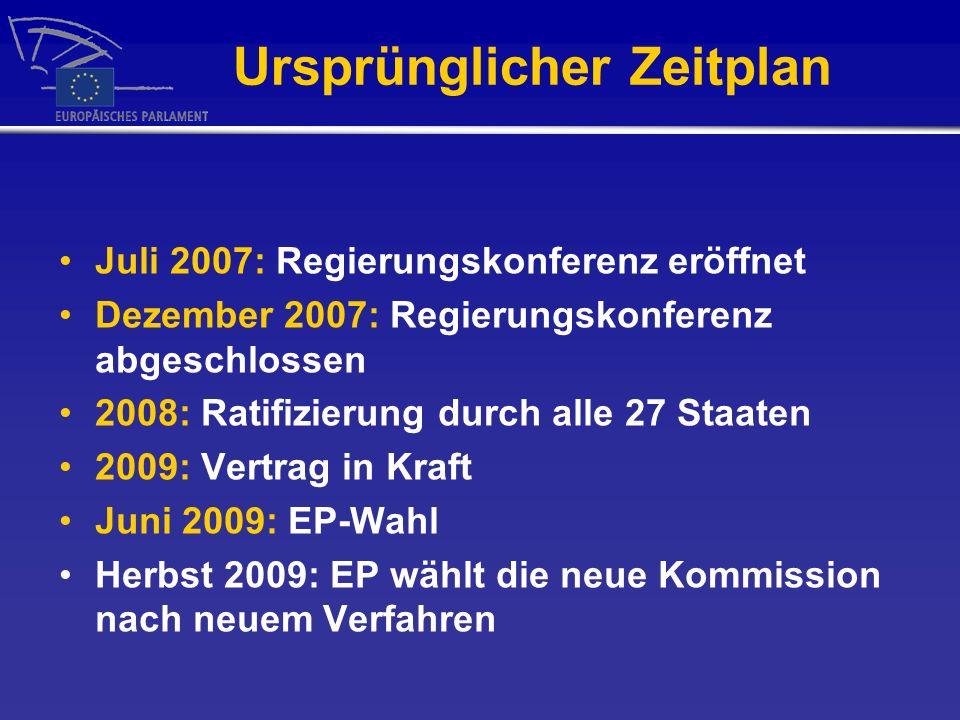 Ursprünglicher Zeitplan Juli 2007: Regierungskonferenz eröffnet Dezember 2007: Regierungskonferenz abgeschlossen 2008: Ratifizierung durch alle 27 Staaten 2009: Vertrag in Kraft Juni 2009: EP-Wahl Herbst 2009: EP wählt die neue Kommission nach neuem Verfahren