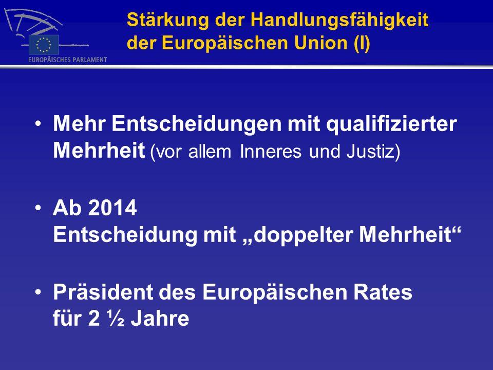 Stärkung der Handlungsfähigkeit der Europäischen Union (I) Mehr Entscheidungen mit qualifizierter Mehrheit (vor allem Inneres und Justiz) Ab 2014 Entscheidung mit doppelter Mehrheit Präsident des Europäischen Rates für 2 ½ Jahre